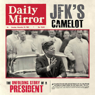 JFKs Camelot: The Unfolding Story of a President  by  Adam Powley