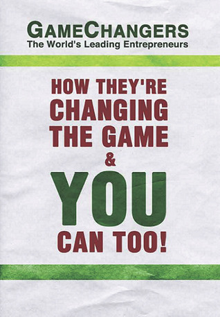 Game Changers: The Worlds Leading Entrepreneurs How Theyre Changing the Game & You Can Too!  by  J. Dicks