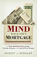 Mind Your Own Mortgage: The Wise Home Owner's Guide to Choosing, Managing, and Paying Off Your Mortgage