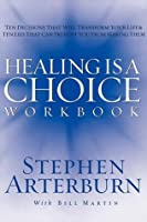 Healing Is a Choice Workbook: Ten Decisions That Will Transform Your Life and the Ten Lies That Can Prevent You from Making Them