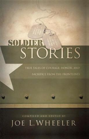 Soldier Stories: True Tales of Courage, Honor, and Sacrifice from the Frontlines  by  Joe L. Wheeler