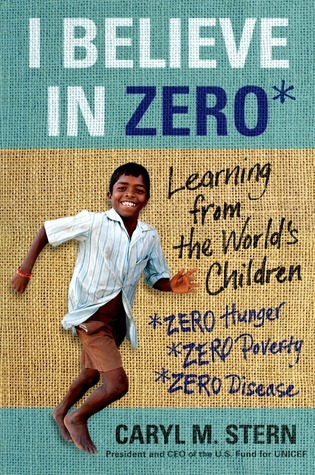 I Believe in Zero: What the Worlds Children Teach Us About Hope, Community, and Resilience Caryl M. Stern