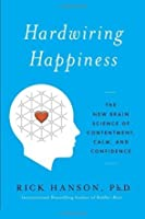 Hardwiring Happiness: The Practical Science of Reshaping Your Brain--and Your Life