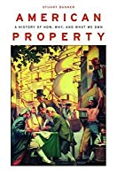 American Property:: A History of How, Why, and What We Own