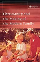 Christianity And The Making Of The Modern Family