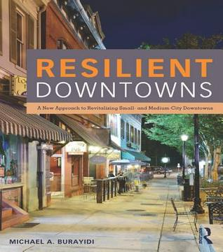 Resilient Downtowns: A New Approach to Revitalizing Small- And Medium-City Downtowns Michael A Burayidi