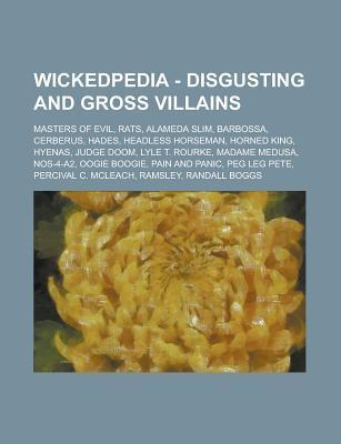 Wickedpedia - Disgusting and Gross Villains: Masters of Evil, Rats, Alameda Slim, Barbossa, Cerberus, Hades, Headless Horseman, Horned King, Hyenas, Judge Doom, Lyle T. Rourke, Madame Medusa, Nos-4-A2, Oogie Boogie, Pain and Panic, Peg Leg Pete, Perciv... Source Wikia