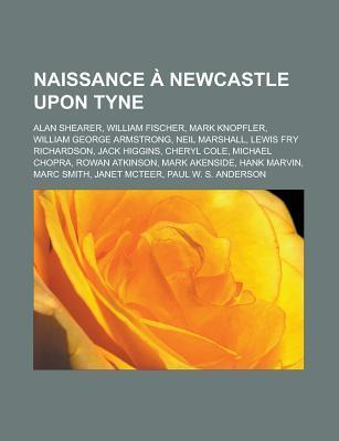 Naissance Newcastle Upon Tyne: Alan Shearer, William Fischer, Mark Knopfler, William George Armstrong, Lewis Fry Richardson, Jack Higgins  by  Livres Groupe
