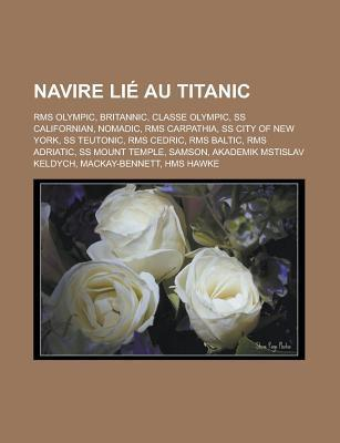Navire Lie Au Titanic: RMS Olympic, Britannic, Classe Olympic, SS Californian, Nomadic, RMS Carpathia, SS City of New York, SS Teutonic, RMS Cedric, RMS Baltic, RMS Adriatic, SS Mount Temple, Samson, Akademik Mstislav Keldych Livres Groupe