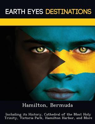 Hamilton, Bermuda: Including Its History, Cathedral of the Most Holy Trinity, Victoria Park, Hamilton Harbor, and More  by  Sam Night