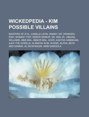 Wickedpedia - Kim Possible Villains: Masters of Evil, Camille Leon, Dnamy, Dr. Drakken, Eric, Monkey Fist, Senor Senior, Sr. and Jr., Abigail Williams, Abis Mal, Abnor Mal, Acer, Agatha Hannigan, Ajax the Gorilla, Alameda Slim, Aliens Source Wikia