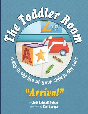 The Toddler Room Arrival: A Day in the Life of Your Child in Day Care Jodi Lobdell Bulson