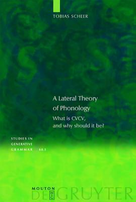A Lateral Theory of Phonology: What Is CVCV and Why Should It Be? Tobias Scheer