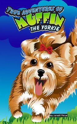 True Adventures of Muffin the Yorkie: 1 Janell Price