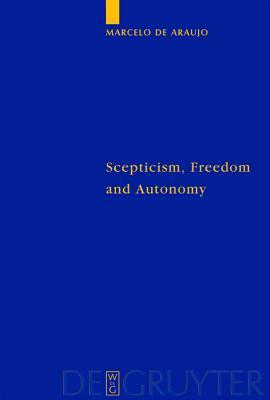 Scepticism, Freedom And Autonomy: A Study Of The Moral Foundations Of Descartes Theory Of Knowledge  by  Marcelo De Araujo