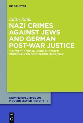 Nazi Crimes Against Jews and German Post-War Justice: The West German Judicial System During Allied Occupation (1945 1949)  by  Edith Raim