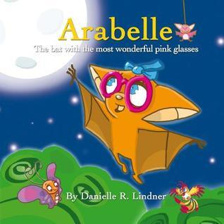 Arabelle: The Little Bat with the Most Wonderful Glasses  by  Danielle R. Lindner