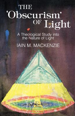 The Obscurism Of Light: A Theological Study Into The Nature Of Light  by  Iain M. Mackenzie