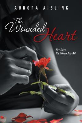 The Wounded Heart: For Love, Id Given My All Aurora Aisling