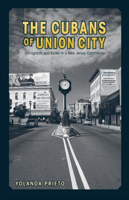 The Cubans of Union City: Immigrants and Exiles in a New Jersey Community  by  Yolanda Prieto