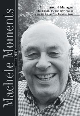 Machete Moments: A Turnaround Manager: From Burned Out at Fifty-Four to Turned on for the Next Eighteen Years  by  Doug Otto