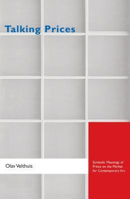Talking Prices: Symbolic Meanings of Prices on the Market for Contemporary Art: Symbolic Meanings of Prices on the Market for Contemporary Art Olav Velthuis