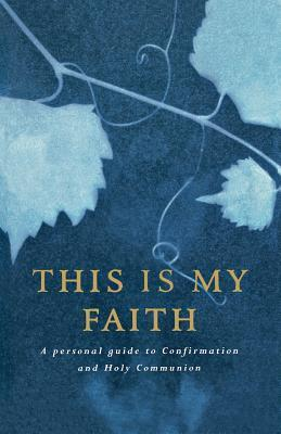 This Is My Faith: A Personal Guide to Confirmation and Holy Communion  by  Douglas Dales