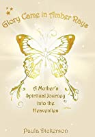 Glory Came in Amber Rays: A Mother's Spiritual Journey Into the Heavenlies