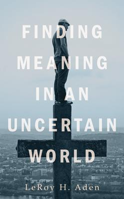 Finding Meaning in an Uncertain World  by  Leroy H. Aden