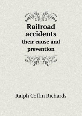 Railroad Accidents Their Cause and Prevention  by  Ralph Coffin Richards