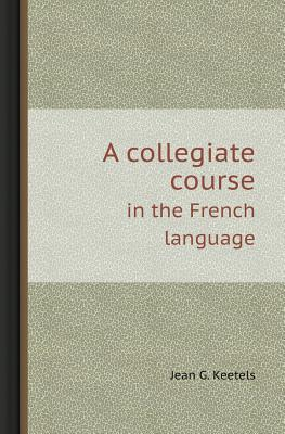 A Collegiate Course in the French Language  by  Jean G. Keetels