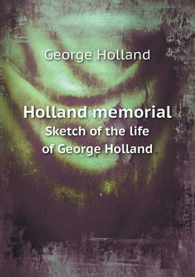 Holland Memorial Sketch of the Life of George Holland  by  George Holland