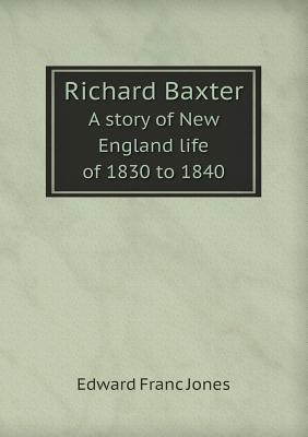 Richard Baxter a Story of New England Life of 1830 to 1840 Edward Franc Jones