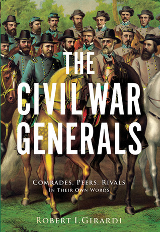 The Civil War Generals: Comrades, Peers, Rivals—In Their Own Words  by  Robert I. Girardi