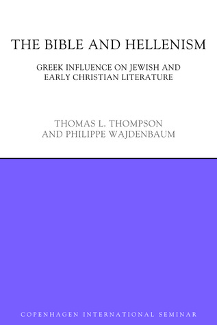 The Bible and Hellenism: Greek Influence on Jewish and Early Christian Literature Thomas L. Thompson