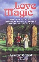 Love Magic: The Way To Love Through Rituals, Spells And The Magical Life