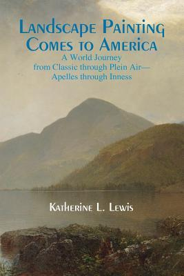 Landscape Painting Comes to America: A World Journey from Classic to Plein Air-Apelles Through Inness  by  Katherine L. Lewis