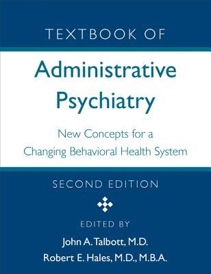 Textbook of Administrative Psychiatry, Second Edition: New Concepts for a Changing Behavioral Health System John A Talbott