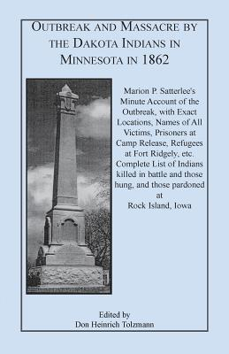 Outbreak and Massacre the Dakota Indians in Minnesota in 1862: Marion P. Satterlees Minute Account of the Outbreak, with Exact Locations, Names of All Victims, Prisoners at Camp Release, Refugees at Fort Ridgely, Etc. Complete List of Indians Killed I by Don Heinrich Tolzmann