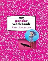 My Gender Workbook: How to Become a Real Man a Real Woman the Real You or Something Else Entirely: How to Become a Real Man, a Real Woman, the Real You, or Something Else Entirely