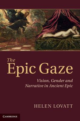 The Epic Gaze: Vision, Gender and Narrative in Ancient Epic  by  Helen Lovatt