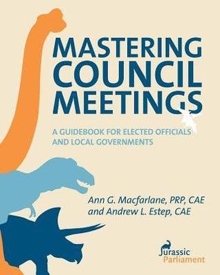 Mastering Council Meetings: A Guidebook for Elected Officials and Local Governments Ann G. MacFarlane