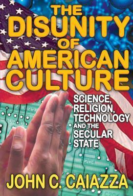 The Disunity of American Culture: Science, Religion, Technology and the Secular State  by  John C Caiazza