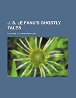 J. S. Le Fanu's Ghostly Tales, Volume 3 J. S. Le Fanu's Ghostly Tales, Volume 3