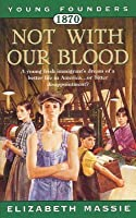 1870: Not With Our Blood: A Novel of the Irish in America