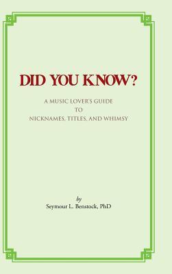 Did You Know?: A Music Lovers Guide to Nicknames, Titles, and Whimsy  by  Seymour L. Benstock