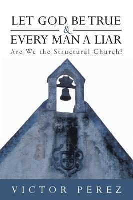 Let God Be True and Every Man a Liar: Are We the Structural Church?  by  Víctor Pérez