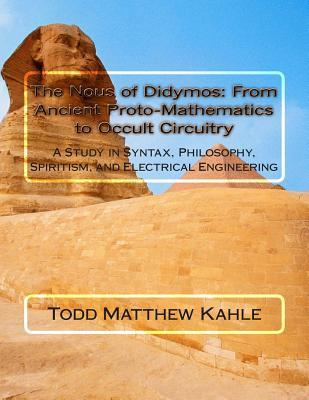 The Nous of Didymos: From Ancient Proto-Mathematics to Occult Circuitry: A Study in Syntax, Philosophy, Spiritism, and Electrical Engineeri  by  Todd Matthew Kahle