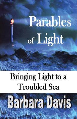 Parables of Light: Bringing Light to a Troubled Sea Barbara Davis