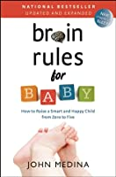 Brain Rules for Baby (Updated and Expanded): How to Raise a Smart and Happy Child from Zero to Five
